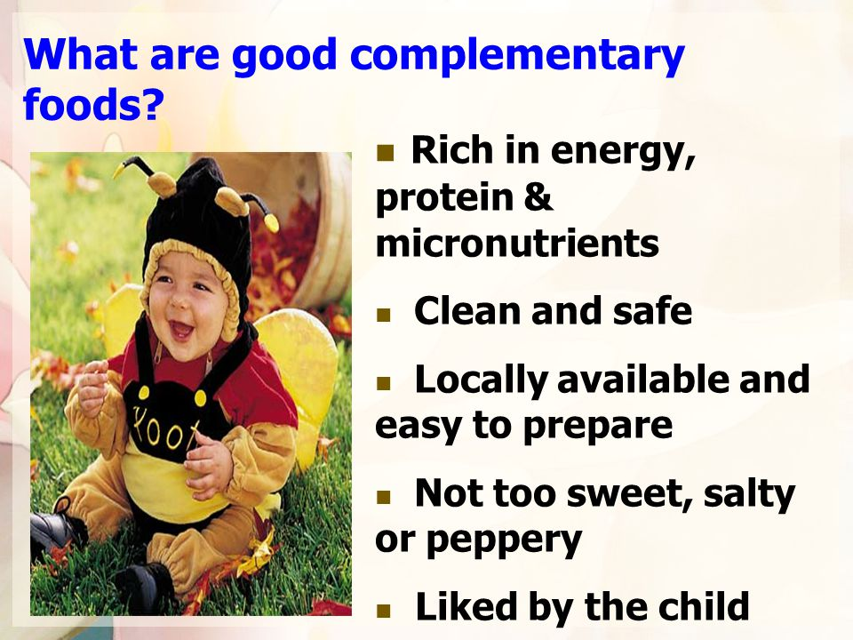 What are good complementary foods? Rich in energy, protein & micronutrients Clean and safe Locally available and easy to prepare Not too sweet, salty