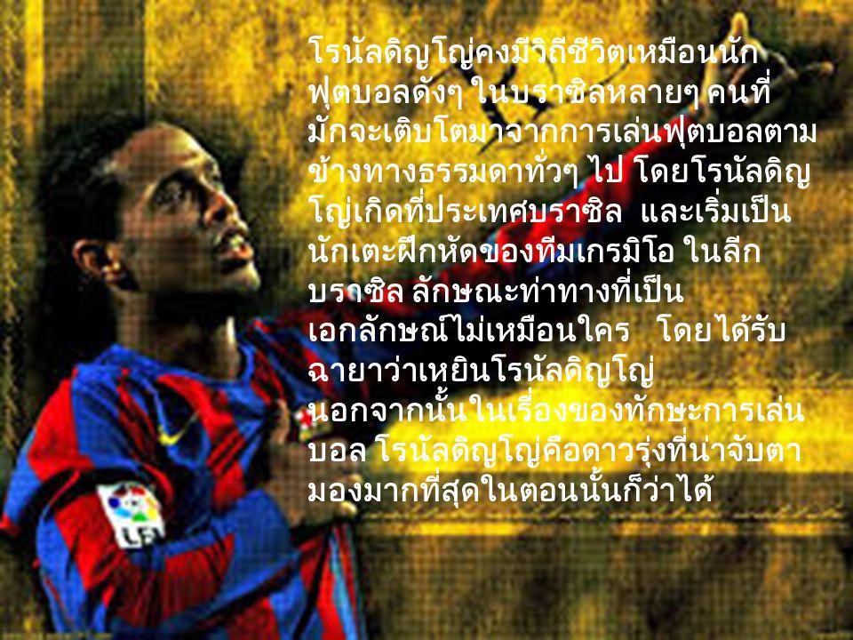 เทคนิคที่ล้ำเลิศ ลูกที่ เหนือเกินคำว่า อัศจรรย์มักจะถูก สรรค์สร้างจากเขา เสมอ โรนัลดิญโญ่ เล่นฟุต บอลด้วยความสุข เขา เล่นฟุตบอลด้วยใจรัก และการโลดเเล่นอยู่ ในสนามคือสิ่งที่ฝัน ใฝ่ที่สุดสำหรับเขา หลังจากมีหลายๆ ทีม ให้ความสนใจในตัว โรนัลดิญโญ่ และก็ เป็นทีมจากฝรั่งเศส ปารีสแซงแชงแมงต์ที่ ได้ตัวโรนัลดิญโญ่ไป ร่วมทีม ตอนที่เล่นกับปารีสแซงแชง แมงต์โรนัลดิญโญ่ ทั้งเลี้ยง หลบ กระชาก ยิงประตู ปั่น ฟรีคิก ทำซะครบ ทุกอย่าง แม้แต่ในเกมส์ แชมป์เปี้ยนส์ชิพเมเนเจอร์ 3 (cm3) โรนัลดิญโญ่ยัง เป็นนักเตะเก่งที่สุด สมัยอยู่ ปารีสอีกด้วย ไม่ธรรมดา จริงแท้ โดยหลังจากเล่นให้ ปารีสได้เพียงไม่นาน โดย ลงเล่นทั้งหมด 55 นัดและ ทำประตูได้ 17 ลูก และ ตัดสินใจย้ายไปเล่นให้กับ เจ้าบุญทุ่มบาร์เซโลน่าใน สเปน
