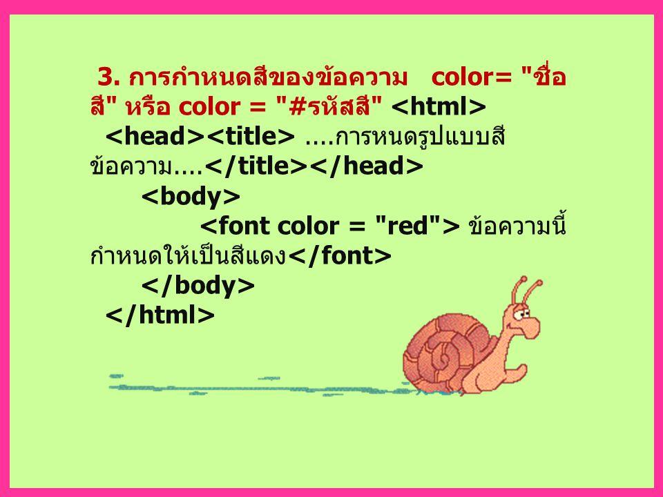 3. การกำหนดสีของข้อความ color= ชื่อ สี หรือ color = # รหัสสี ....