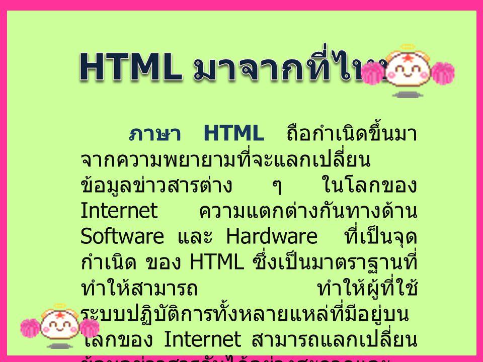 ภาษา HTML ถือกำเนิดขึ้นมา จากความพยายามที่จะแลกเปลี่ยน ข้อมูลข่าวสารต่าง ๆ ในโลกของ Internet ความแตกต่างกันทางด้าน Software และ Hardware ที่เป็นจุด กำเนิด ของ HTML ซึ่งเป็นมาตราฐานที่ ทำให้สามารถ ทำให้ผู้ที่ใช้ ระบบปฏิบัติการทั้งหลายแหล่ที่มีอยู่บน โลกของ Internet สามารถแลกเปลี่ยน ข้อมูลข่าวสารกันได้อย่างสะดวกและ รวดเร็ว
