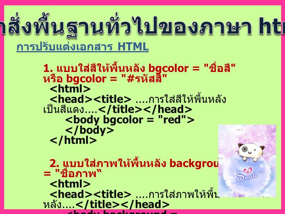 การปรับแต่งเอกสาร HTML 1. แบบใส่สีให้พื้นหลัง bgcolor = ชื่อสี หรือ bgcolor = # รหัสสี ....