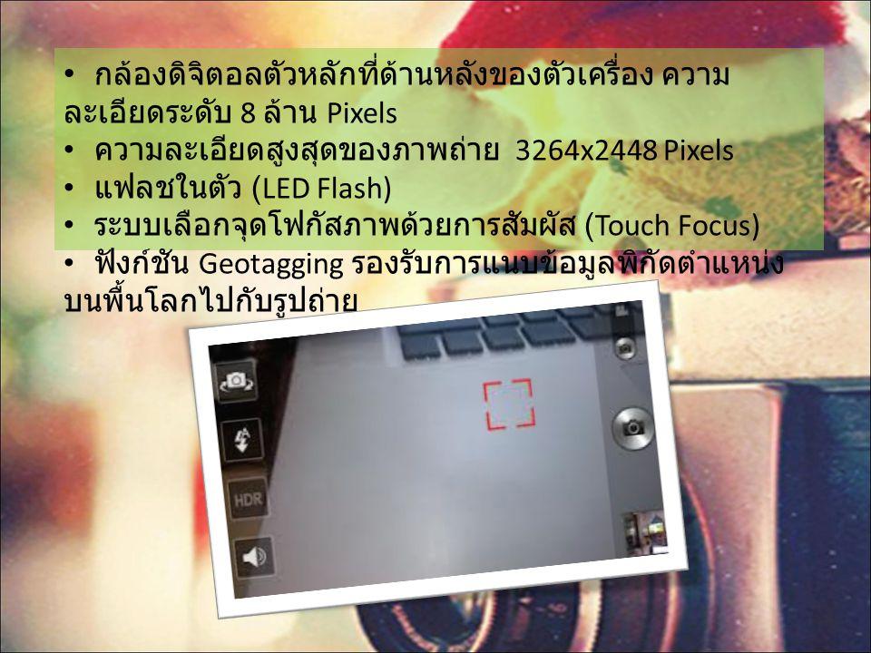 กล้องดิจิตอลตัวหลักที่ด้านหลังของตัวเครื่อง ความ ละเอียดระดับ 8 ล้าน Pixels ความละเอียดสูงสุดของภาพถ่าย 3264x2448 Pixels แฟลชในตัว (LED Flash) ระบบเลือกจุดโฟกัสภาพด้วยการสัมผัส (Touch Focus) ฟังก์ชัน Geotagging รองรับการแนบข้อมูลพิกัดตำแหน่ง บนพื้นโลกไปกับรูปถ่าย