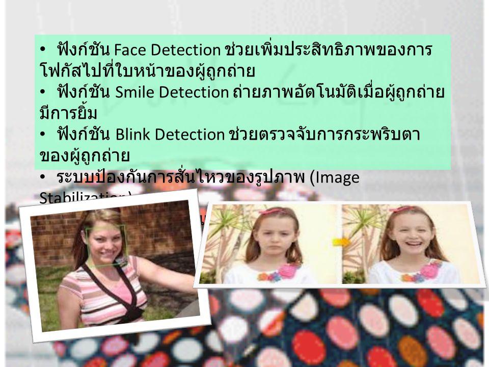 ฟังก์ชัน Face Detection ช่วยเพิ่มประสิทธิภาพของการ โฟกัสไปที่ใบหน้าของผู้ถูกถ่าย ฟังก์ชัน Smile Detection ถ่ายภาพอัตโนมัติเมื่อผู้ถูกถ่าย มีการยิ้ม ฟังก์ชัน Blink Detection ช่วยตรวจจับการกระพริบตา ของผู้ถูกถ่าย ระบบป้องกันการสั่นไหวของรูปภาพ (Image Stabilization) ฟังก์ชันการถ่ายภาพแบบ Action, Beauty, Panorama