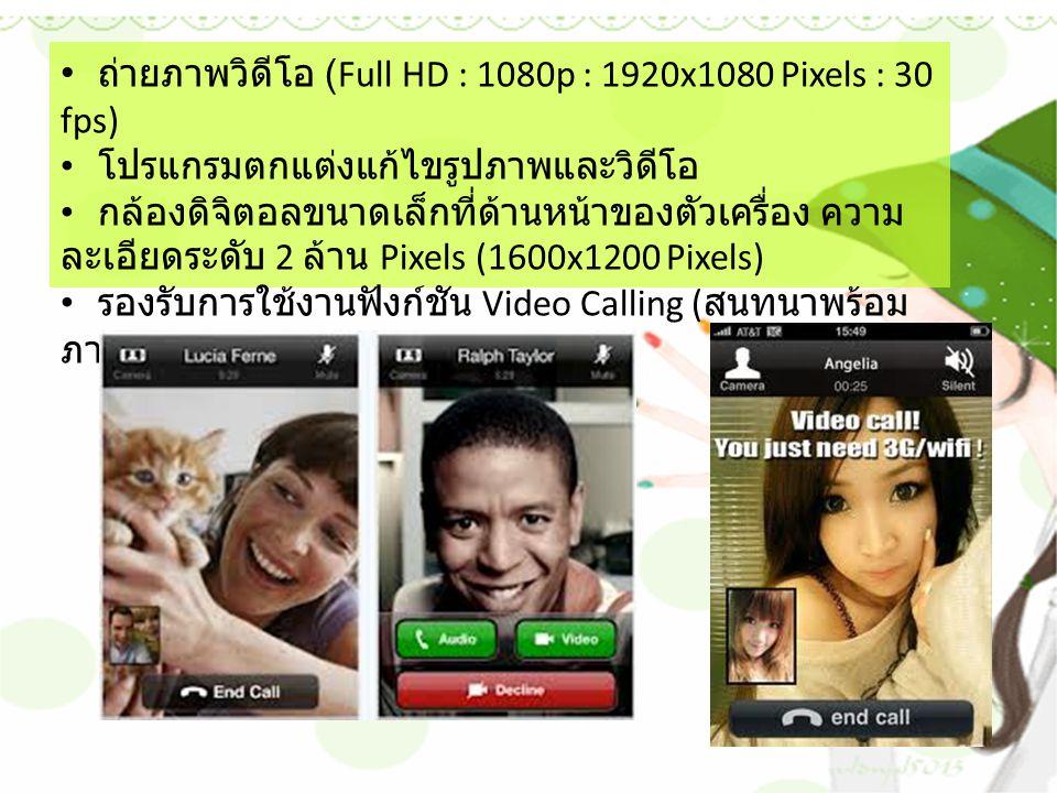 ถ่ายภาพวิดีโอ (Full HD : 1080p : 1920x1080 Pixels : 30 fps) โปรแกรมตกแต่งแก้ไขรูปภาพและวิดีโอ กล้องดิจิตอลขนาดเล็กที่ด้านหน้าของตัวเครื่อง ความ ละเอียดระดับ 2 ล้าน Pixels (1600x1200 Pixels) รองรับการใช้งานฟังก์ชัน Video Calling ( สนทนาพร้อม ภาพวิดีโอ )