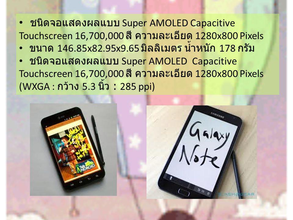 ชนิดจอแสดงผลแบบ Super AMOLED Capacitive Touchscreen 16,700,000 สี ความละเอียด 1280x800 Pixels ขนาด 146.85x82.95x9.65 มิลลิเมตร น้ำหนัก 178 กรัม ชนิดจอแสดงผลแบบ Super AMOLED Capacitive Touchscreen 16,700,000 สี ความละเอียด 1280x800 Pixels (WXGA : กว้าง 5.3 นิ้ว : 285 ppi)