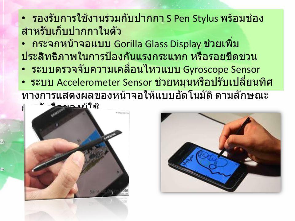 รองรับการใช้งานร่วมกับปากกา S Pen Stylus พร้อมช่อง สำหรับเก็บปากกาในตัว กระจกหน้าจอแบบ Gorilla Glass Display ช่วยเพิ่ม ประสิทธิภาพในการป้องกันแรงกระแทก หรือรอยขีดข่วน ระบบตรวจจับความเคลื่อนไหวแบบ Gyroscope Sensor ระบบ Accelerometer Sensor ช่วยหมุนหรือปรับเปลี่ยนทิศ ทางการแสดงผลของหน้าจอให้แบบอัตโนมัติ ตามลักษณะ การจับถือของผู้ใช้