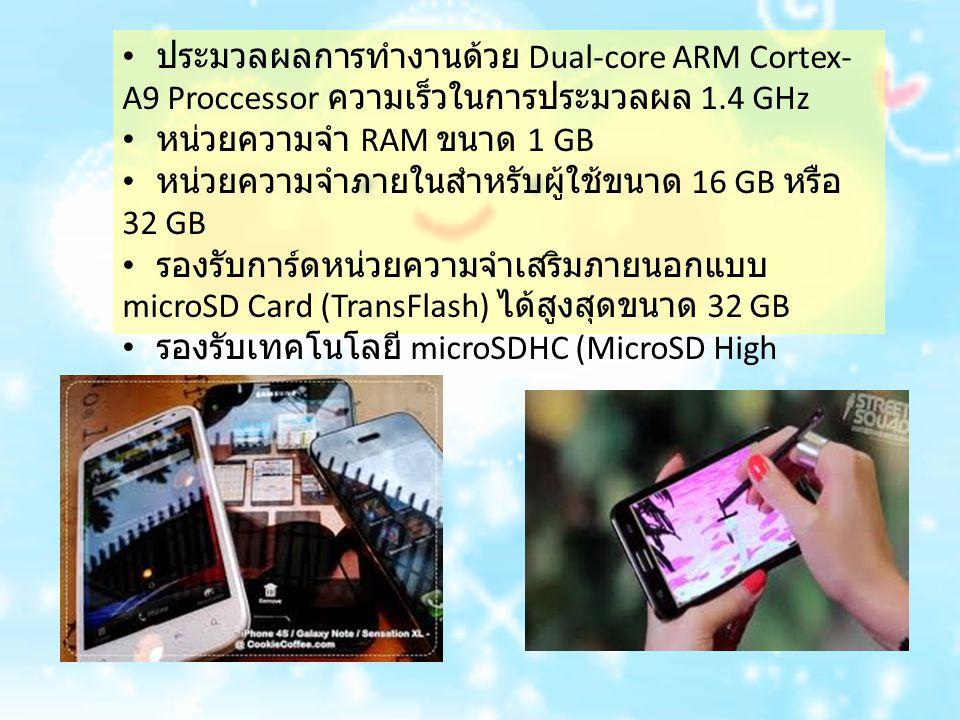 ประมวลผลการทำงานด้วย Dual-core ARM Cortex- A9 Proccessor ความเร็วในการประมวลผล 1.4 GHz หน่วยความจำ RAM ขนาด 1 GB หน่วยความจำภายในสำหรับผู้ใช้ขนาด 16 GB หรือ 32 GB รองรับการ์ดหน่วยความจำเสริมภายนอกแบบ microSD Card (TransFlash) ได้สูงสุดขนาด 32 GB รองรับเทคโนโลยี microSDHC (MicroSD High Capacity)