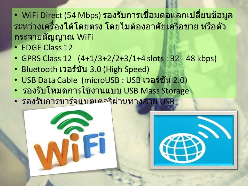 WiFi Direct (54 Mbps) รองรับการเชื่อมต่อแลกเปลี่ยนข้อมูล ระหว่างเครื่องได้โดยตรง โดยไม่ต้องอาศัยเครือข่าย หรือตัว กระจายสัญญาณ WiFi EDGE Class 12 GPRS Class 12 (4+1/3+2/2+3/1+4 slots : 32 - 48 kbps) Bluetooth เวอร์ชัน 3.0 (High Speed) USB Data Cable (microUSB : USB เวอร์ชัน 2.0) รองรับโหมดการใช้งานแบบ USB Mass Storage รองรับการชาร์จแบตเตอรี่ผ่านทางสาย USB