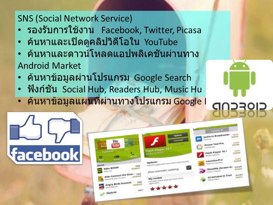 SNS (Social Network Service) รองรับการใช้งาน Facebook, Twitter, Picasa ค้นหาและเปิดดูคลิปวิดีโอใน YouTube ค้นหาและดาวน์โหลดแอปพลิเคชันผ่านทาง Android