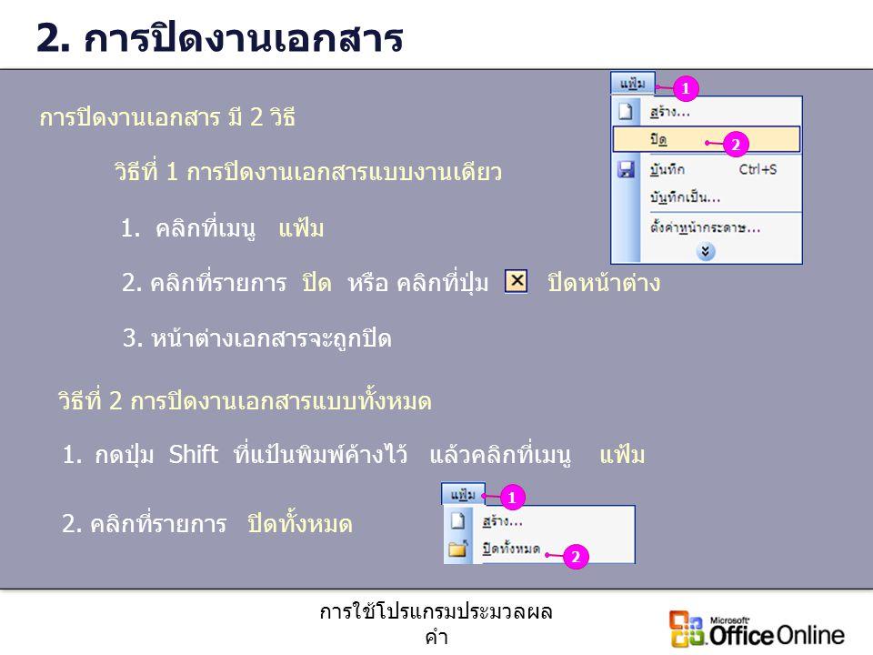 การใช้โปรแกรมประมวลผล คำ 2. การปิดงานเอกสาร วิธีที่ 1 การปิดงานเอกสารแบบงานเดียว 1. คลิกที่เมนู แฟ้ม 2. คลิกที่รายการ ปิด หรือ คลิกที่ปุ่ม ปิดหน้าต่าง