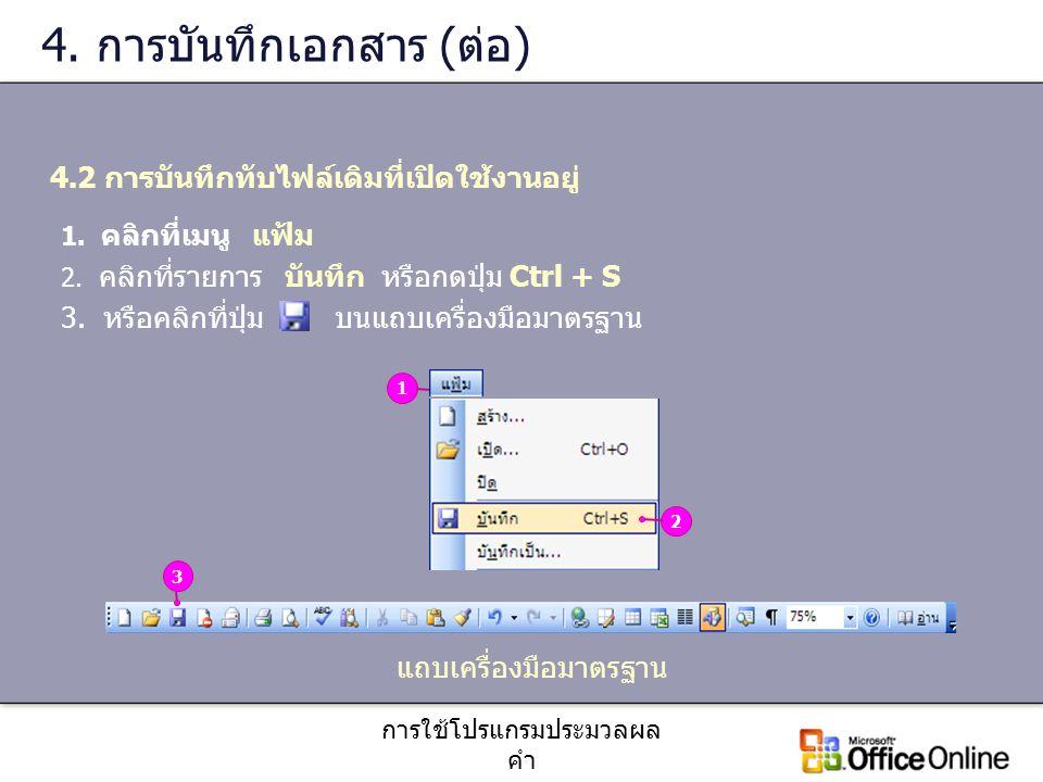 การใช้โปรแกรมประมวลผล คำ 4. การบันทึกเอกสาร (ต่อ) 4.2 การบันทึกทับไฟล์เดิมที่เปิดใช้งานอยู่ 1. คลิกที่เมนู แฟ้ม 2. คลิกที่รายการ บันทึก หรือกดปุ่ม Ctr