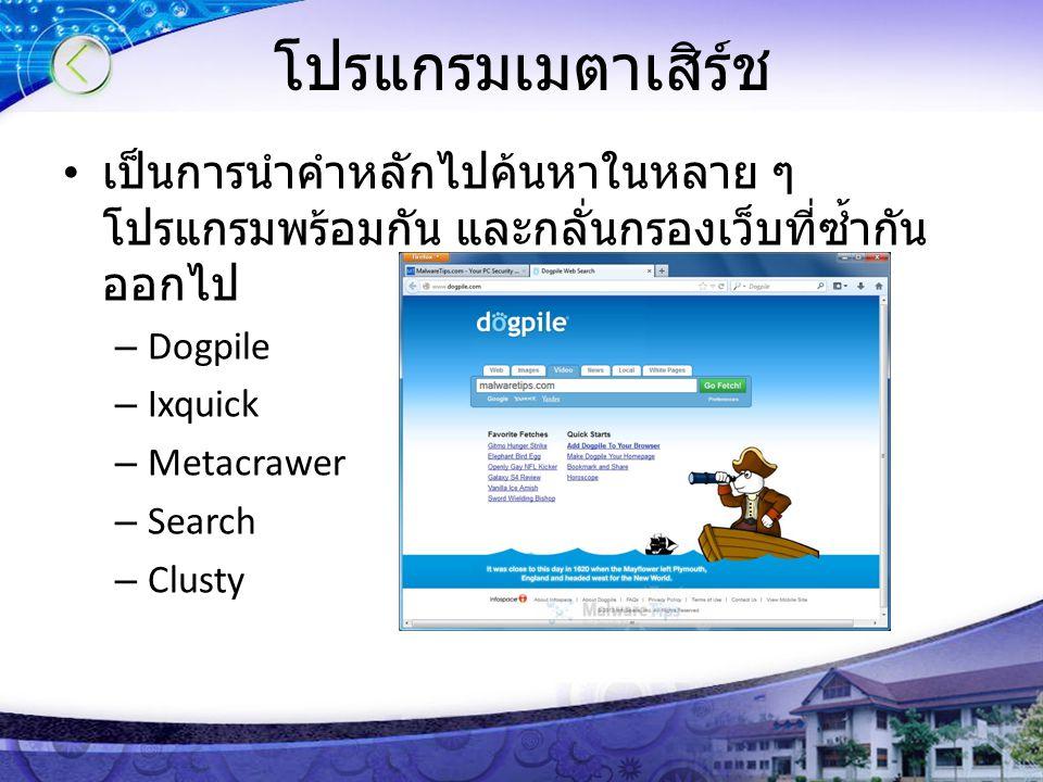 โปรแกรมเมตาเสิร์ช เป็นการนำคำหลักไปค้นหาในหลาย ๆ โปรแกรมพร้อมกัน และกลั่นกรองเว็บที่ซ้ำกัน ออกไป – Dogpile – Ixquick – Metacrawer – Search – Clusty
