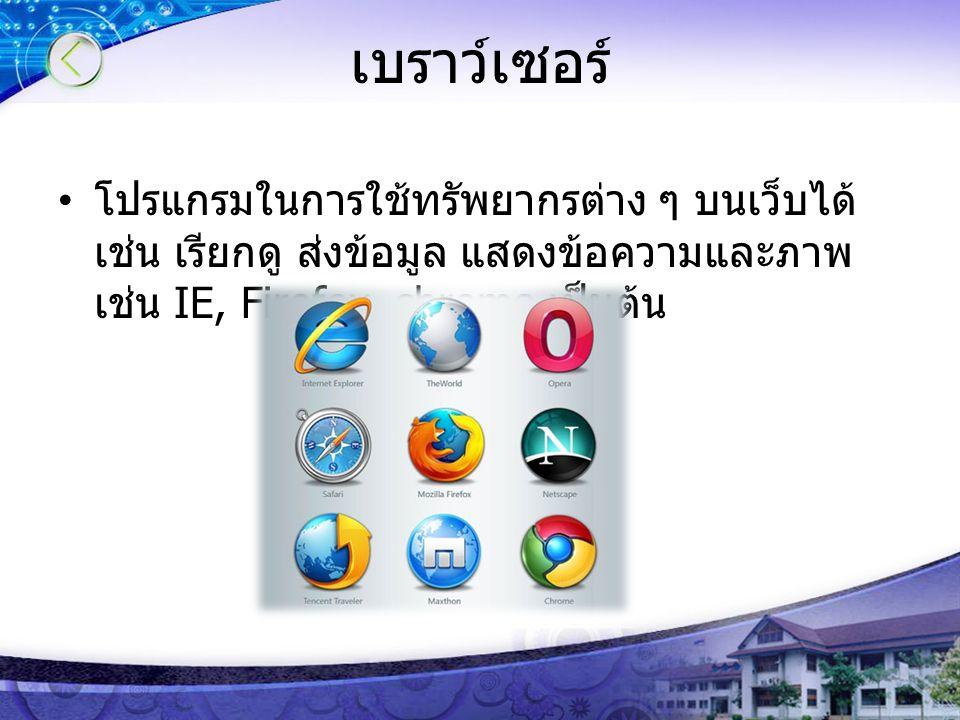 เบราว์เซอร์ โปรแกรมในการใช้ทรัพยากรต่าง ๆ บนเว็บได้ เช่น เรียกดู ส่งข้อมูล แสดงข้อความและภาพ เช่น IE, Firefox, chrome เป็นต้น
