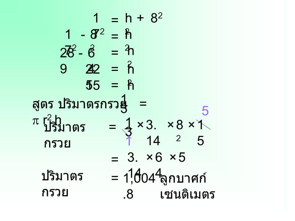 172172 = h2h2 +8282 172172 = h2h2 -8282 28 9 = h2h2 -6464 22 5 =h2h2 15=h สูตร ปริมาตรกรวย =  r 2 h 1 3 ปริมาตร กรวย = 1 3 1515 ×3. 14 ×8282 × 1 5 =
