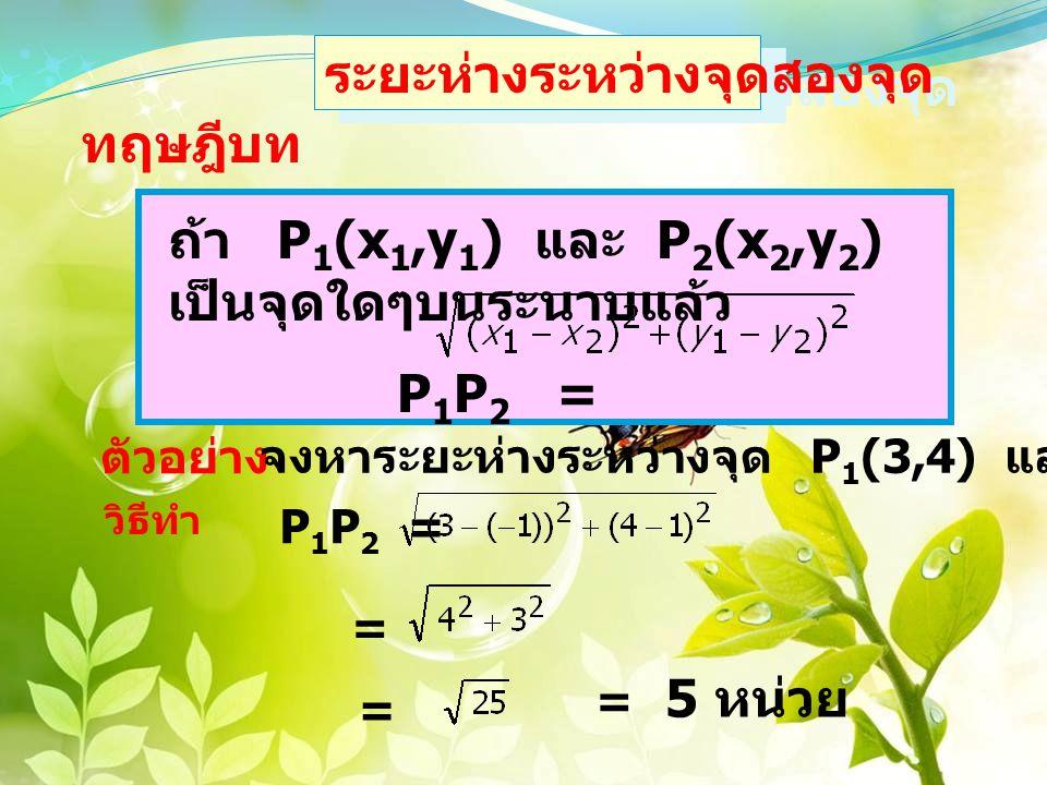 ดังรูป P 1 (3,4) P 2 (-1,1) 4 -1 = 3 หน่วย 3 -(-1) = 4 หน่วย จะได้ P 1 P 2 = = 5 หน่วย