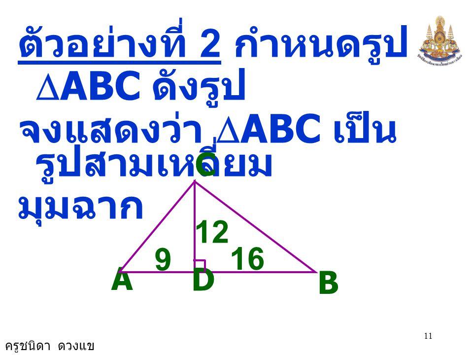 ครูชนิดา ดวงแข 11 ตัวอย่างที่ 2 กำหนดรูป  ABC ดังรูป จงแสดงว่า  ABC เป็น รูปสามเหลี่ยม มุมฉาก A C B 12 D 9 16