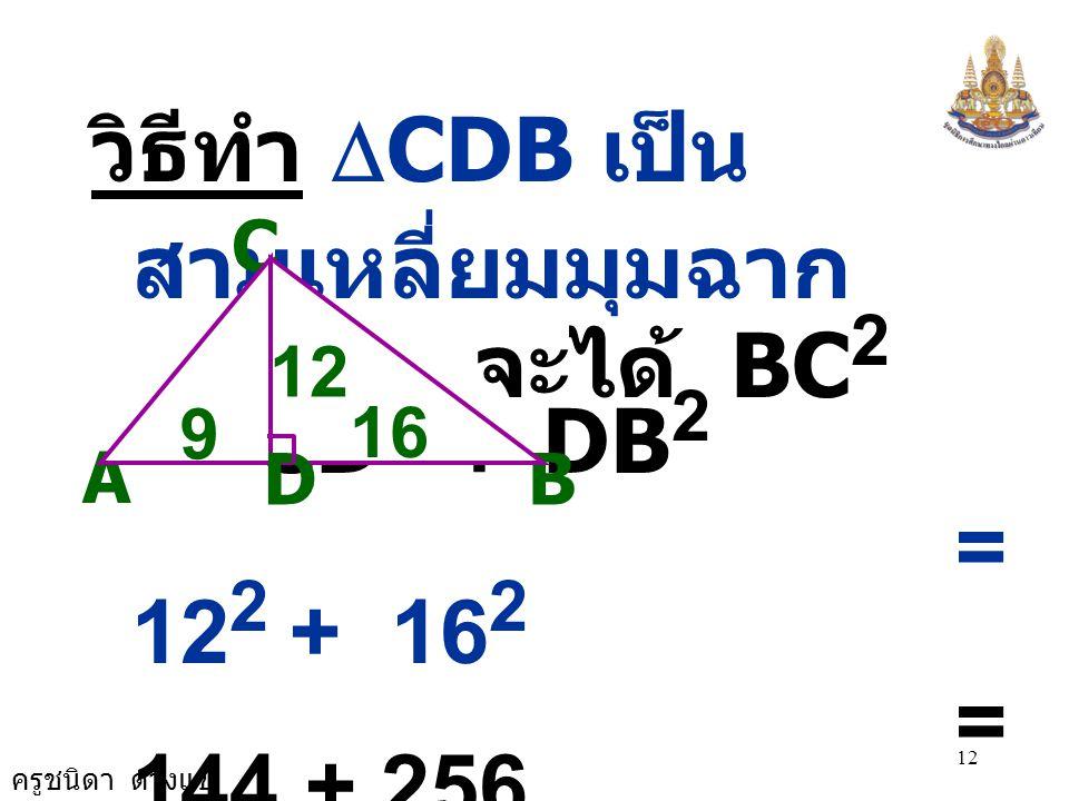 ครูชนิดา ดวงแข 12 วิธีทำ  CDB เป็น สามเหลี่ยมมุมฉาก จะได้ BC 2 = CD 2 + DB 2 = 12 2 + 16 2 = 144 + 256 ดังนั้น BC 2 = 400 A C B 12 D 9 16