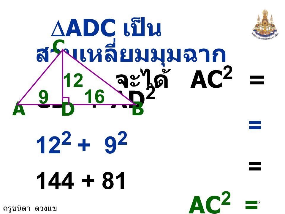 ครูชนิดา ดวงแข 13  ADC เป็น สามเหลี่ยมมุมฉาก จะได้ AC 2 = CD 2 + AD 2 = 12 2 + 9 2 = 144 + 81 AC 2 = 225 จะได้ AC 2 + BC 2 = 225 + 400 = 625 A C B 12 D 9 16