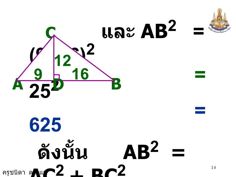 ครูชนิดา ดวงแข 14 และ AB 2 = (9+16) 2 = 25 2 = 625 ดังนั้น AB 2 = AC 2 + BC 2  ABC เป็นรูป  มุมฉาก ที่มีมุม ACB เป็นมุมฉาก A C B 12 D 9 16