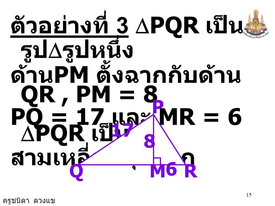 ครูชนิดา ดวงแข 15 ตัวอย่างที่ 3  PQR เป็น รูป  รูปหนึ่ง ด้าน PM ตั้งฉากกับด้าน QR, PM = 8 PQ = 17 และ MR = 6  PQR เป็นรูป สามเหลี่ยมมุมฉาก RM P 17 Q 8 6