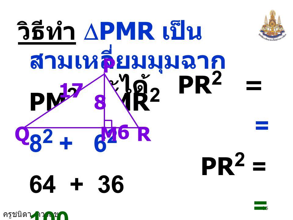 ครูชนิดา ดวงแข 16 วิธีทำ  PMR เป็น สามเหลี่ยมมุมฉาก จะได้ PR 2 = PM 2 + MR 2 = 8 2 + 6 2 PR 2 = 64 + 36 = 100 เนื่องจาก  PMQ เป็น  มุมฉาก จะได้ PQ 2 = PM 2 + QM 2 RM P 17 Q 8 6