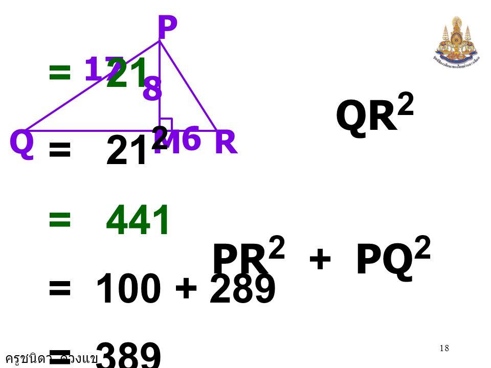 ครูชนิดา ดวงแข 18 RM P 17 Q 8 6 = 21 QR 2 = 21 2 = 441 PR 2 + PQ 2 = 100 + 289 = 389 จะได้ QR 2 น PR 2 + PQ 2 นั่นคือ  PQR ไม่เป็นรูป  เป็นมุมฉาก