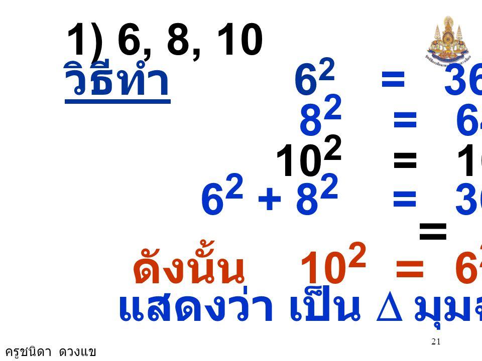 ครูชนิดา ดวงแข 21 1) 6, 8, 10 วิธีทำ 6 2 = 36 8 2 = 64 10 2 = 100 6 2 + 8 2 = 36 + 64 = 100 ดังนั้น 10 2 = 6 2 + 8 2 แสดงว่า เป็น  มุมฉาก