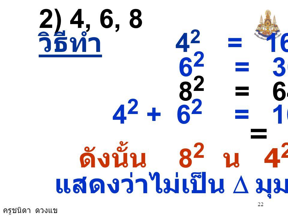 ครูชนิดา ดวงแข 22 2) 4, 6, 8 วิธีทำ 4 2 = 16 6 2 = 36 8 2 = 64 4 2 + 6 2 = 16 + 36 = 52 ดังนั้น 8 2 น 4 2 + 6 2 แสดงว่าไม่เป็น  มุมฉาก