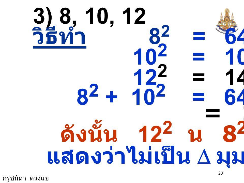ครูชนิดา ดวงแข 23 3) 8, 10, 12 วิธีทำ 8 2 = 64 10 2 = 100 12 2 = 144 8 2 + 10 2 = 64 + 100 = 164 ดังนั้น 12 2 น 8 2 + 10 2 แสดงว่าไม่เป็น  มุมฉาก