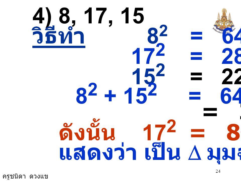 ครูชนิดา ดวงแข 24 4) 8, 17, 15 วิธีทำ 8 2 = 64 17 2 = 289 15 2 = 225 8 2 + 15 2 = 64 + 225 = 289 ดังนั้น 17 2 = 8 2 + 15 2 แสดงว่า เป็น  มุมฉาก