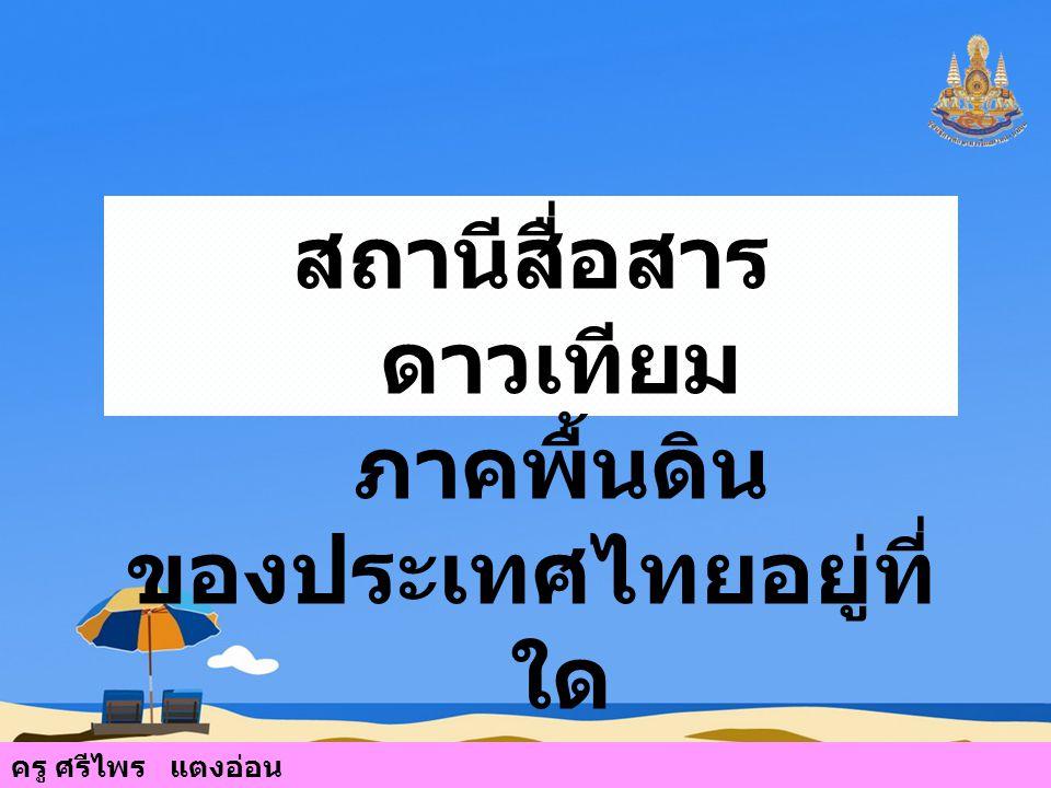 สถานีสื่อสาร ดาวเทียม ภาคพื้นดิน ของประเทศไทยอยู่ที่ ใด ครู ศรีไพร แตงอ่อน