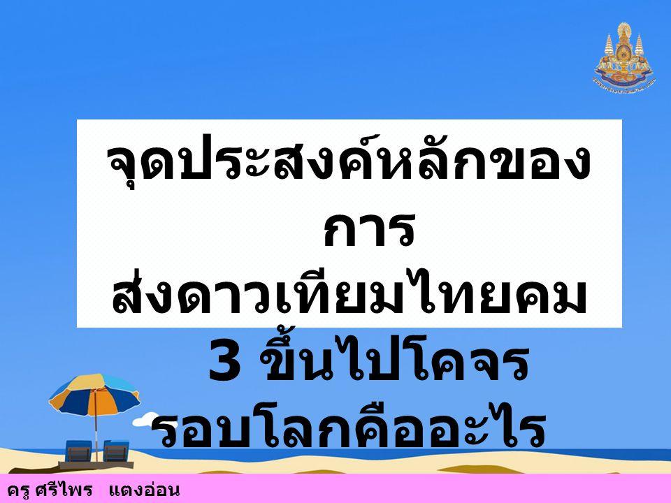 จุดประสงค์หลักของ การ ส่งดาวเทียมไทยคม 3 ขึ้นไปโคจร รอบโลกคืออะไร ครู ศรีไพร แตงอ่อน