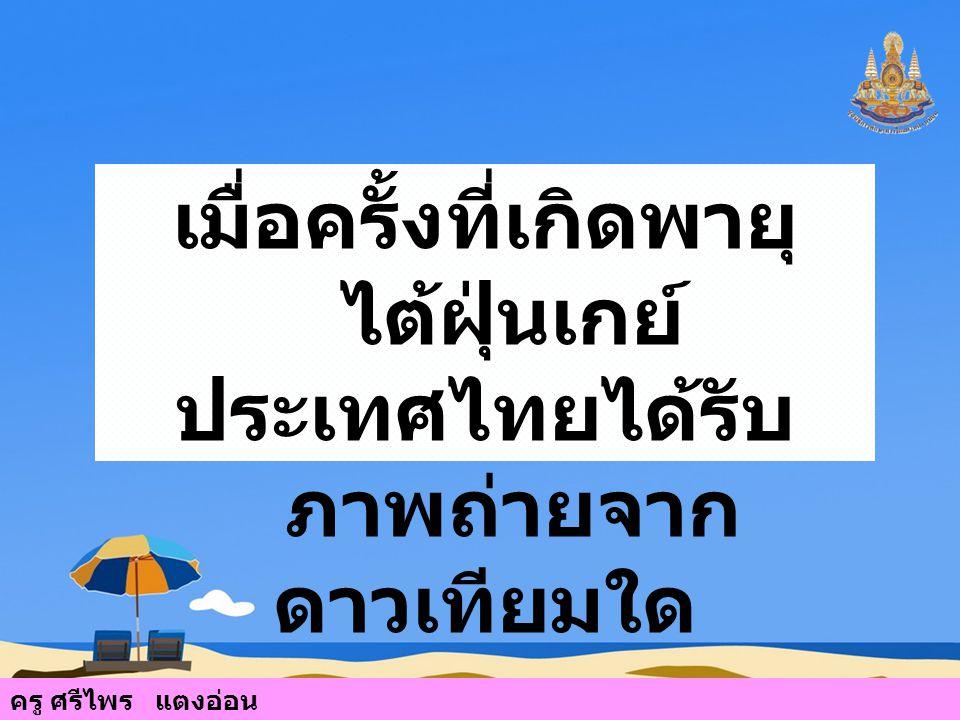 เมื่อครั้งที่เกิดพายุ ไต้ฝุ่นเกย์ ประเทศไทยได้รับ ภาพถ่ายจาก ดาวเทียมใด ครู ศรีไพร แตงอ่อน