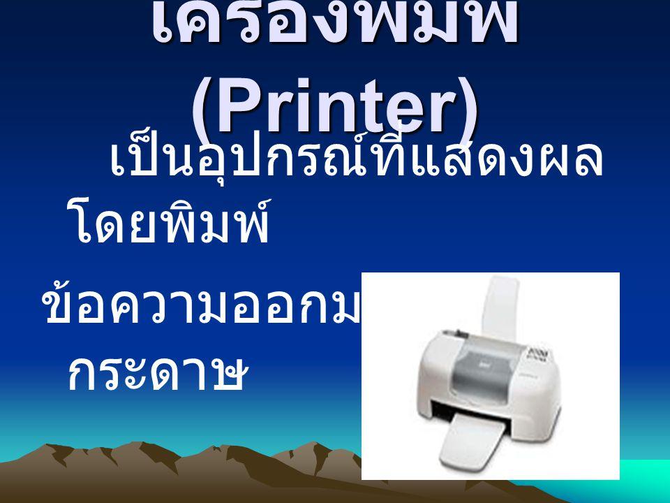 เครื่องพิมพ์ (Printer) เป็นอุปกรณ์ที่แสดงผล โดยพิมพ์ ข้อความออกมาทาง กระดาษ