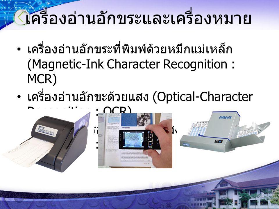 เครื่องอ่านอักขระและเครื่องหมาย เครื่องอ่านอักขระที่พิมพ์ด้วยหมึกแม่เหล็ก (Magnetic-Ink Character Recognition : MCR) เครื่องอ่านอักขะด้วยแสง (Optical-Character Recognition : OCR) เครื่องอ่านเครื่องหมายด้วยแสง (Optical-Mark Recognition : OMR)