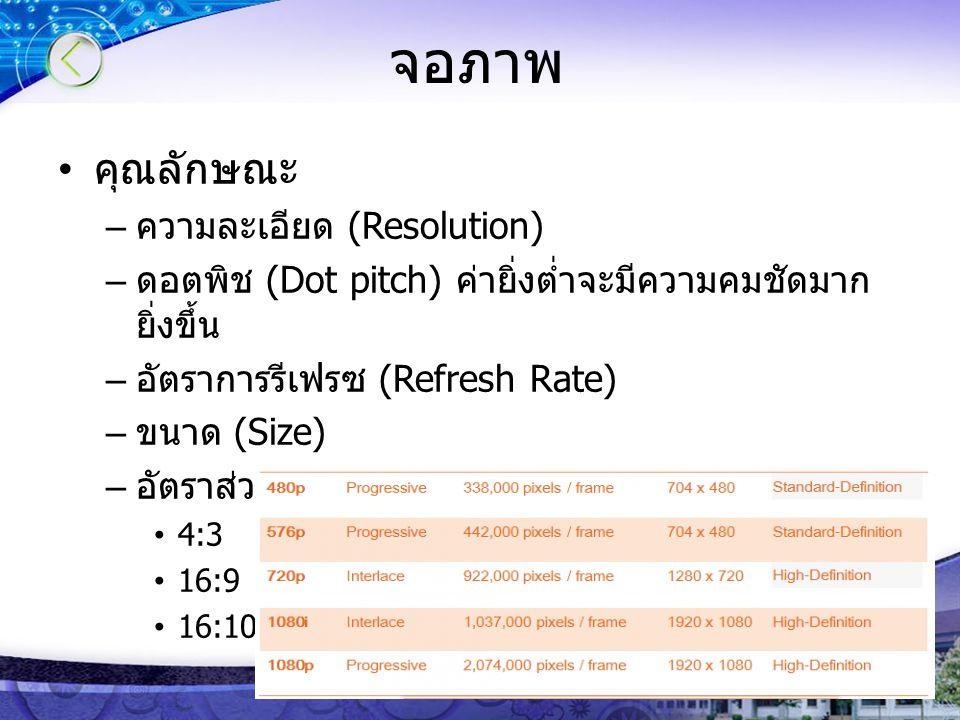 จอภาพ คุณลักษณะ – ความละเอียด (Resolution) – ดอตพิช (Dot pitch) ค่ายิ่งต่ำจะมีความคมชัดมาก ยิ่งขึ้น – อัตราการรีเฟรซ (Refresh Rate) – ขนาด (Size) – อัตราส่วนจอภาพ (Aspect ratio) 4:3 16:9 16:10