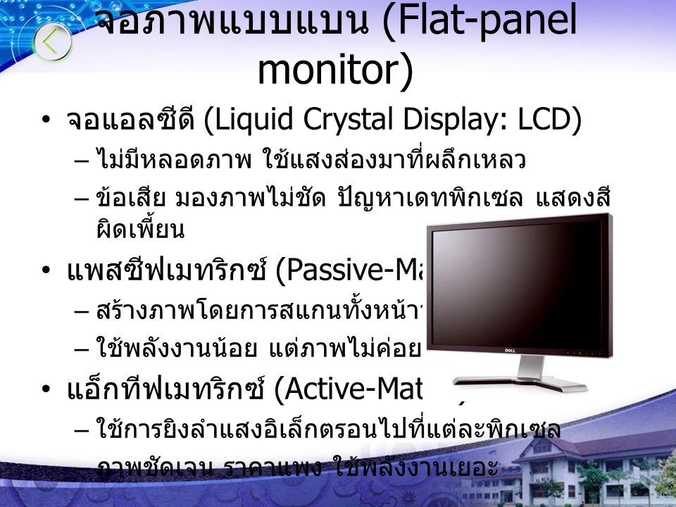 จอภาพแบบแบน (Flat-panel monitor) จอแอลซีดี (Liquid Crystal Display: LCD) – ไม่มีหลอดภาพ ใช้แสงส่องมาที่ผลึกเหลว – ข้อเสีย มองภาพไม่ชัด ปัญหาเดทพิกเซล แสดงสี ผิดเพี้ยน แพสซีฟเมทริกซ์ (Passive-Matrix) – สร้างภาพโดยการสแกนทั้งหน้าจอ – ใช้พลังงานน้อย แต่ภาพไม่ค่อยคมชัด แอ็กทีฟเมทริกซ์ (Active-Matrix) – ใช้การยิงลำแสงอิเล็กตรอนไปที่แต่ละพิกเซล – ภาพชัดเจน ราคาแพง ใช้พลังงานเยอะ
