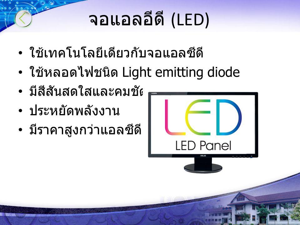 จอแอลอีดี (LED) ใช้เทคโนโลยีเดียวกับจอแอลซีดี ใช้หลอดไฟชนิด Light emitting diode มีสีสันสดใสและคมชัดกว่า ประหยัดพลังงาน มีราคาสูงกว่าแอลซีดี