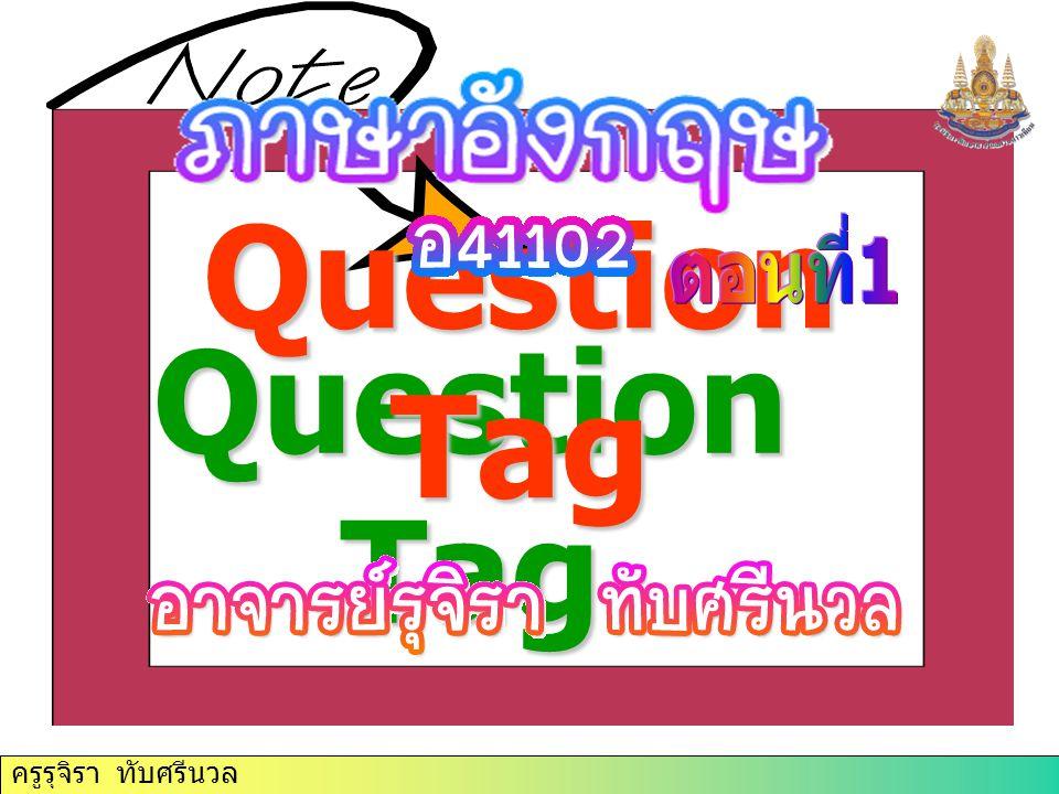 ครูรุจิรา ทับศรีนวล Question Tag Question Tag ครูรุจิรา ทับศรีนวล
