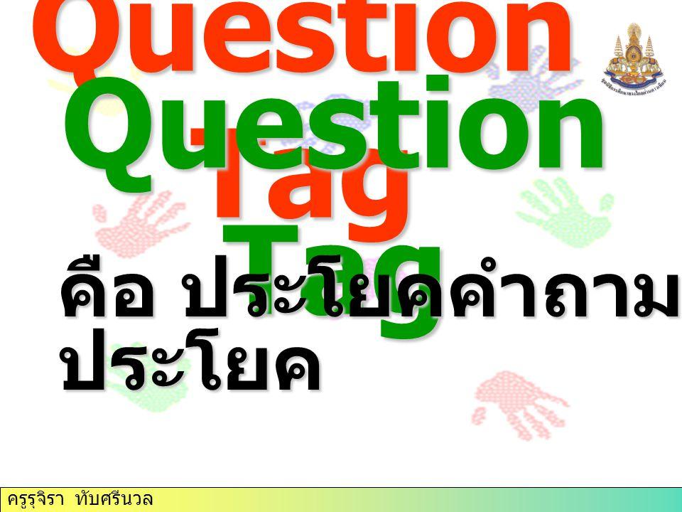 Question Tag Question Tag คือ ประโยคคำถามที่อยู่ท้าย ประโยค ครูรุจิรา ทับศรีนวล