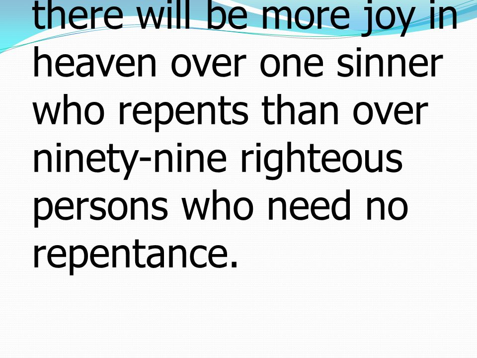 7 Just so, I tell you, there will be more joy in heaven over one sinner who repents than over ninety-nine righteous persons who need no repentance.