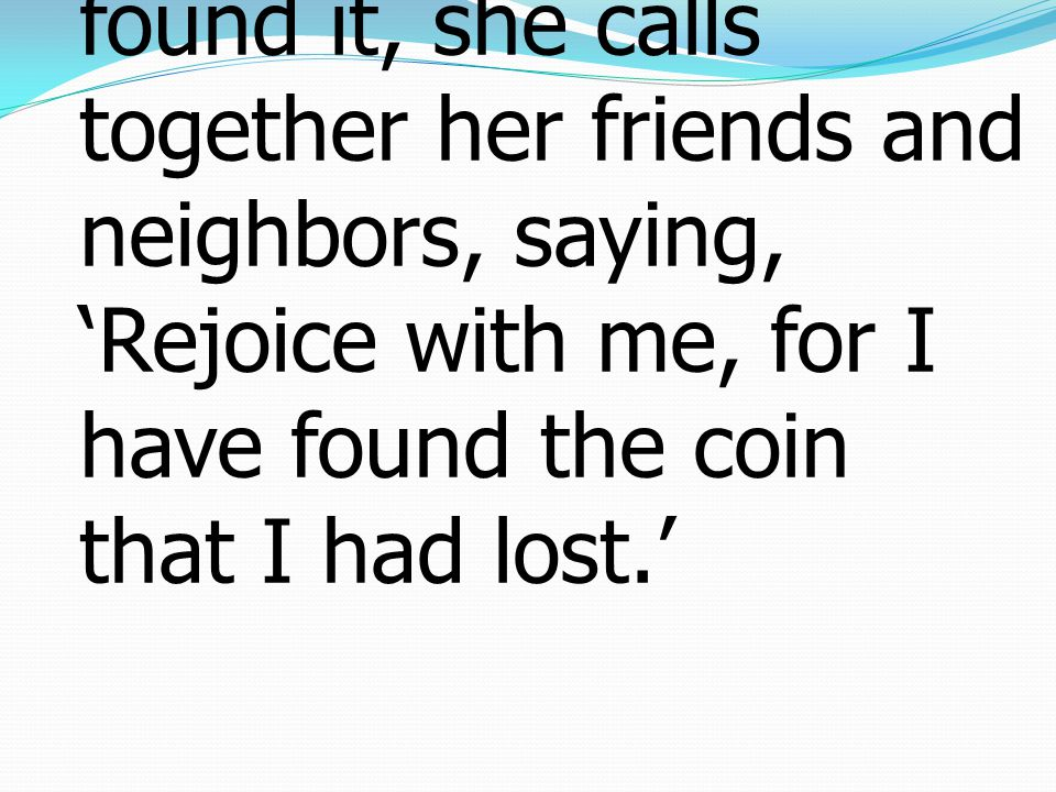9 And when she has found it, she calls together her friends and neighbors, saying, 'Rejoice with me, for I have found the coin that I had lost.'