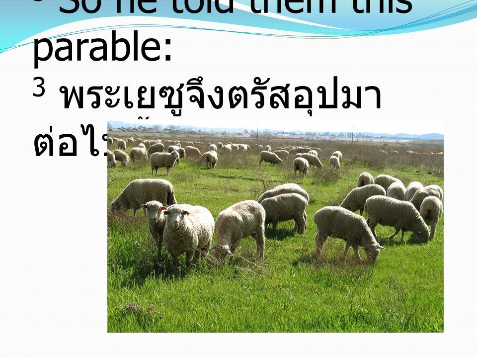 3 So he told them this parable: 3 พระเยซูจึงตรัสอุปมา ต่อไปนี้ให้พวกเขาฟังว่า