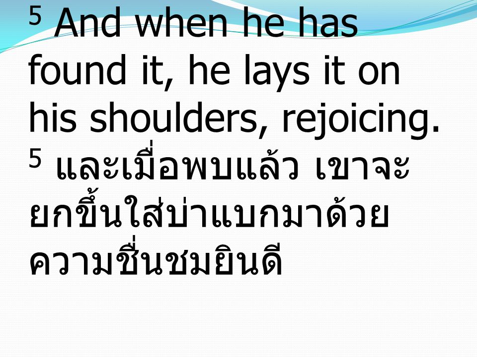 5 And when he has found it, he lays it on his shoulders, rejoicing.