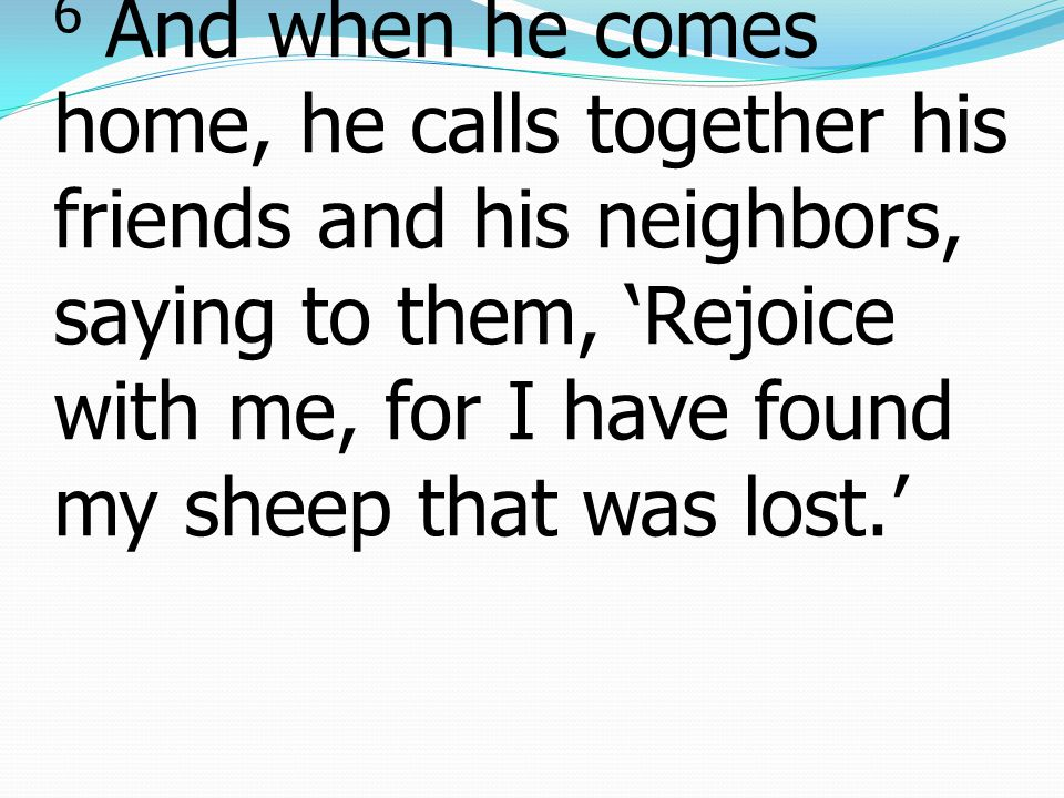 6 And when he comes home, he calls together his friends and his neighbors, saying to them, 'Rejoice with me, for I have found my sheep that was lost.'