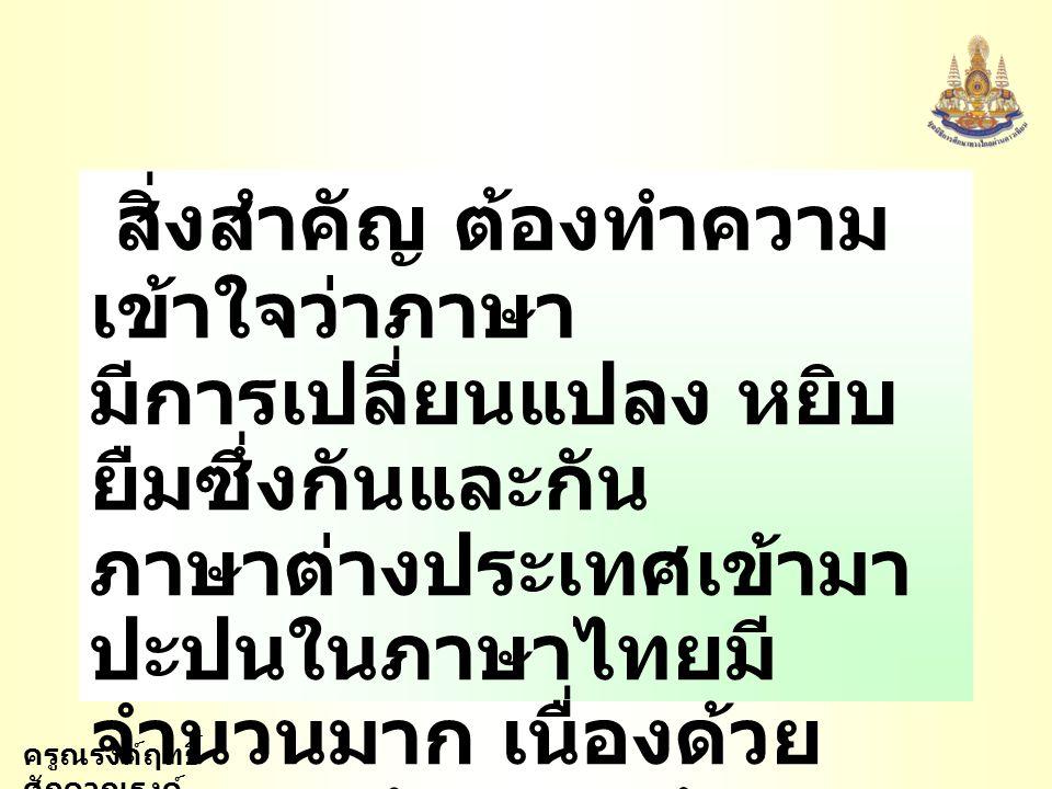 ครูณรงค์ฤทธิ์ ศักดาณรงค์ การพูดที่ดี ต้องมีความรู้ ความเข้าใจในการใช้ ภาษาเป็นอย่างดี จึงจะ ประสบความสำเร็จ การศึกษาวิวัฒนาการ ภาษาไทย เพื่อใช้ถ้อยคำ สำนวนโวหารให้ถูกต้อง เหมาะสม จึงมีความ จำเป็นอย่างยิ่ง
