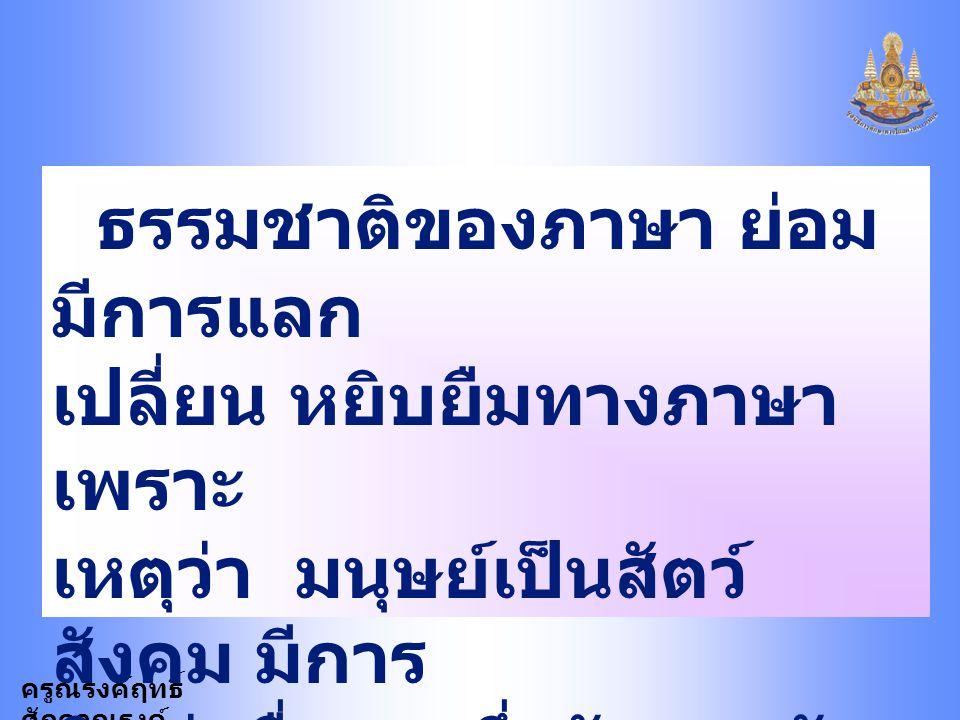 ครูณรงค์ฤทธิ์ ศักดาณรงค์ สรุปได้ว่าภาษาเหมือน สิ่งมีชีวิต ย่อมมีการ เปลี่ยนแปลง และการ เปลี่ยนแปลงทำให้ ภาษาไทยส่วนใหญ่เป็น ภาษา คำโดดพยางค์เดียว มี พ