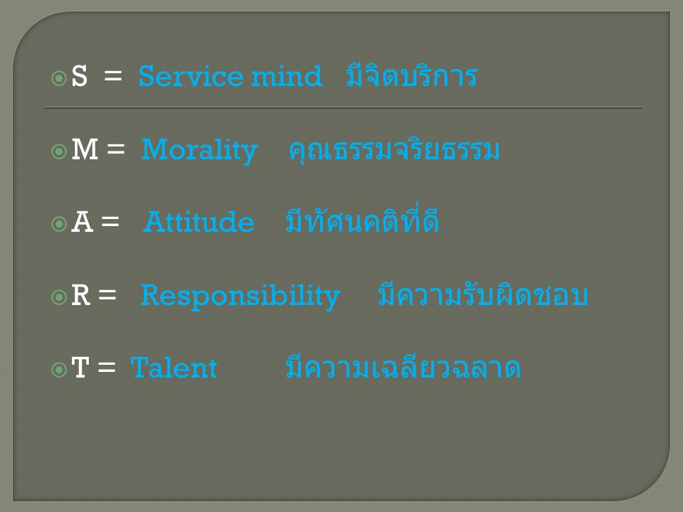  S = Service mind มีจิตบริการ  M = Morality คุณธรรมจริยธรรม  A = Attitude มีทัศนคติที่ดี  R = Responsibility มีความรับผิดชอบ  T = Talent มีความเฉลียวฉลาด