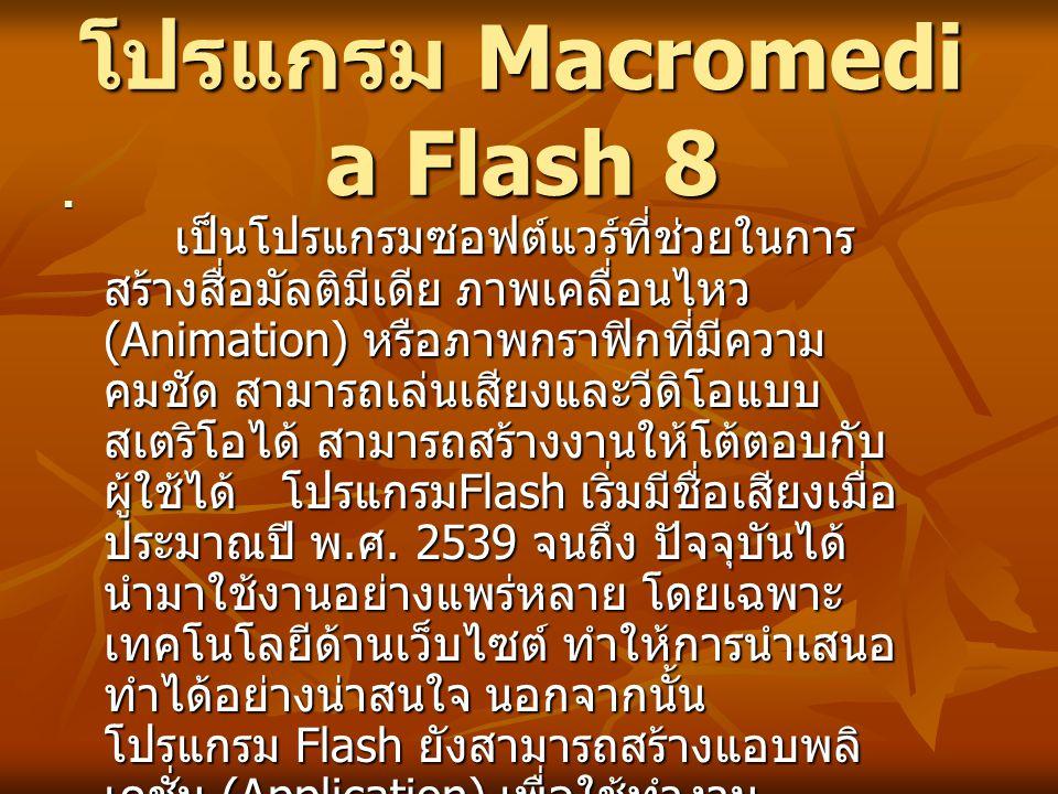 โปรแกรม Macromedi a Flash 8 เป็นโปรแกรมซอฟต์แวร์ที่ช่วยในการ สร้างสื่อมัลติมีเดีย ภาพเคลื่อนไหว (Animation) หรือภาพกราฟิกที่มีความ คมชัด สามารถเล่นเสี