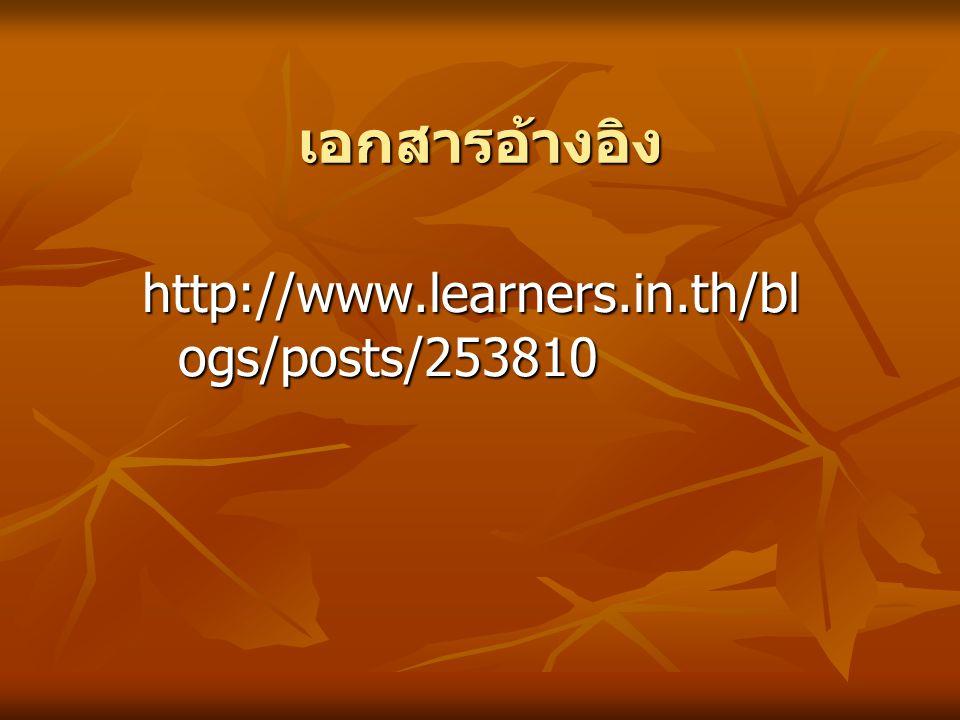 เอกสารอ้างอิง http://www.learners.in.th/bl ogs/posts/253810